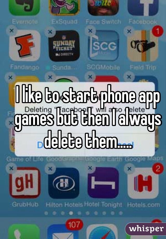 I like to start phone app games but then I always delete them.....
