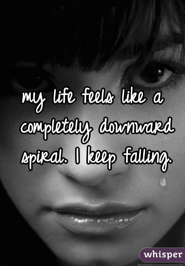 my life feels like a completely downward spiral. I keep falling.