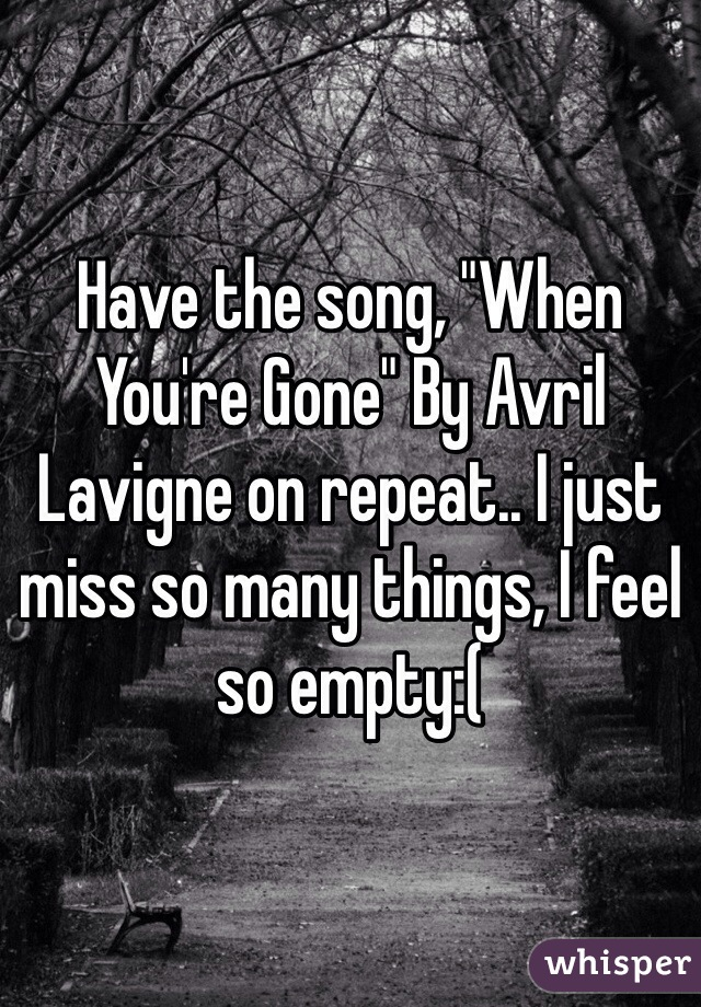 """Have the song, """"When You're Gone"""" By Avril Lavigne on repeat.. I just miss so many things, I feel so empty:("""