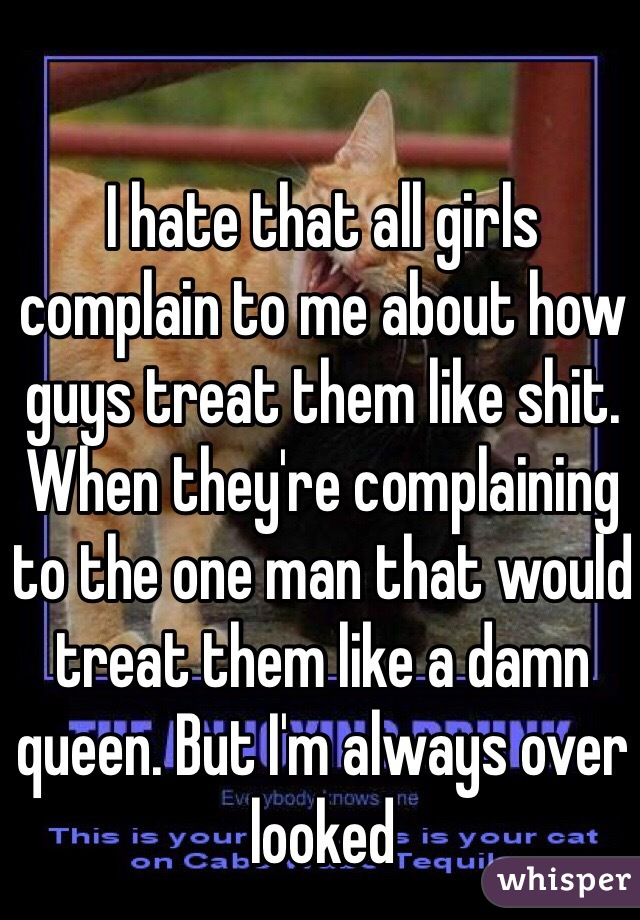 I hate that all girls complain to me about how guys treat them like shit. When they're complaining to the one man that would treat them like a damn queen. But I'm always over looked
