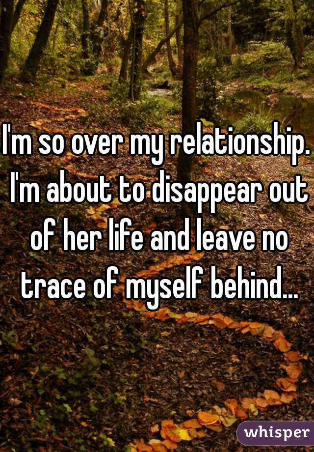 I'm so over my relationship. I'm about to disappear out of her life and leave no trace of myself behind...