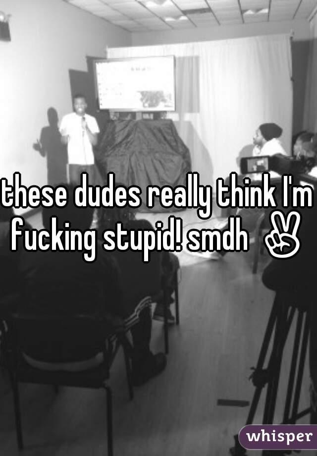 these dudes really think I'm fucking stupid! smdh ✌