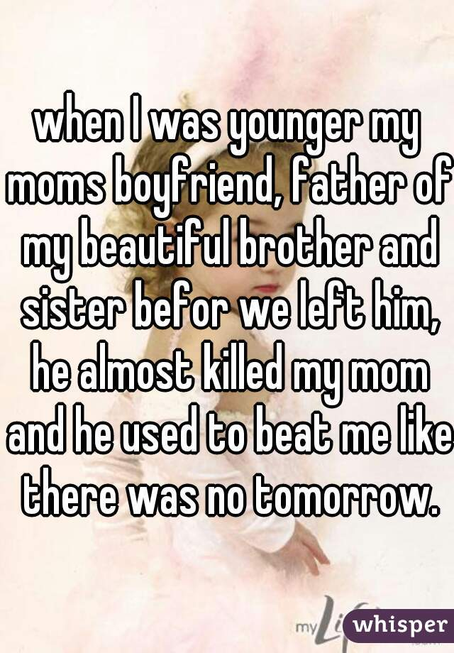 when I was younger my moms boyfriend, father of my beautiful brother and sister befor we left him, he almost killed my mom and he used to beat me like there was no tomorrow.