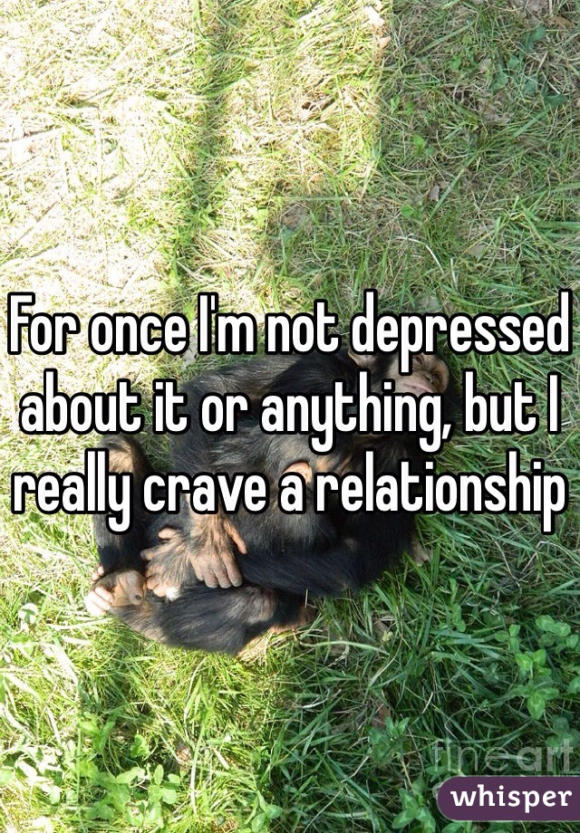For once I'm not depressed about it or anything, but I really crave a relationship