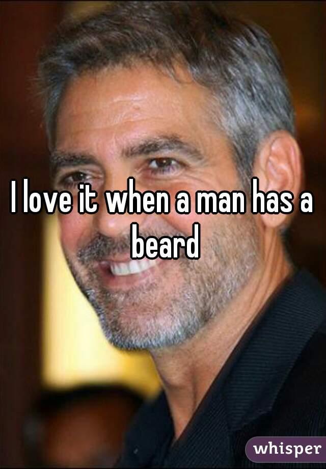 I love it when a man has a beard