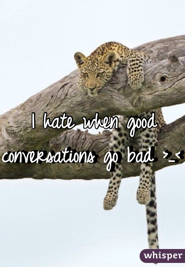 I hate when good conversations go bad >_<