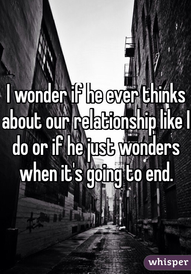 I wonder if he ever thinks about our relationship like I do or if he just wonders when it's going to end.