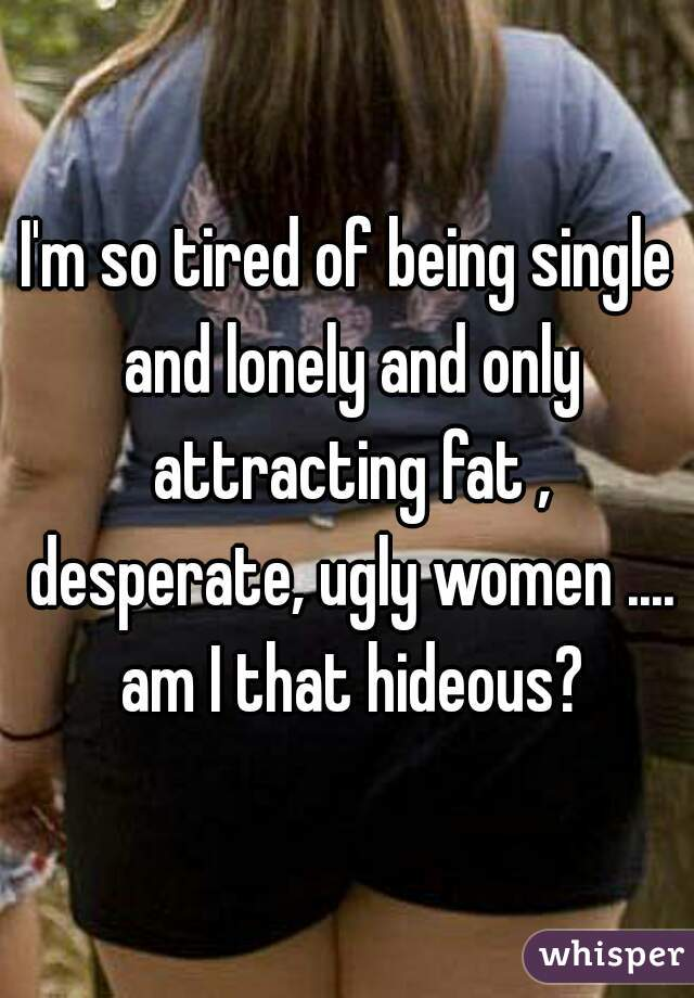 I'm so tired of being single and lonely and only attracting fat , desperate, ugly women .... am I that hideous?