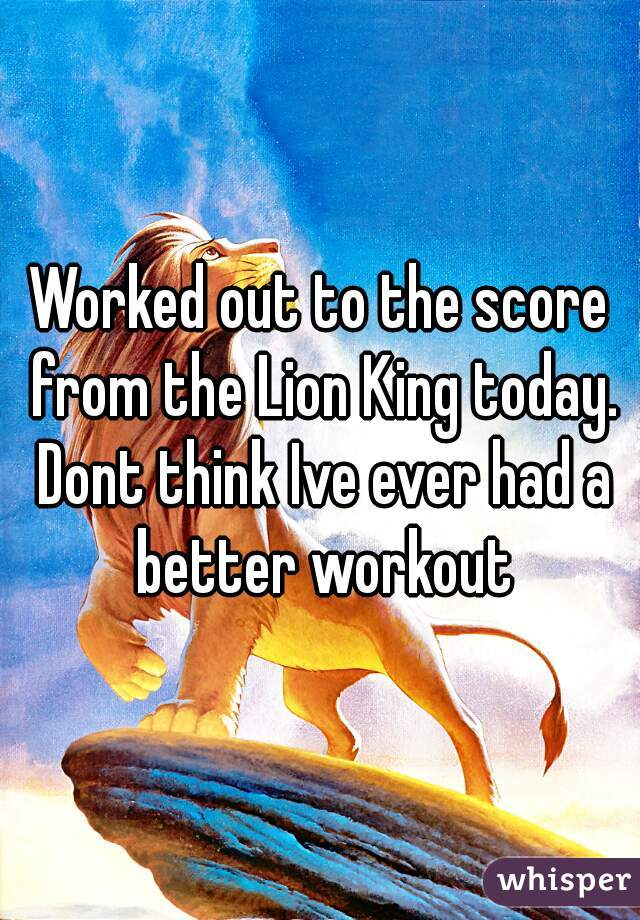 Worked out to the score from the Lion King today. Dont think Ive ever had a better workout