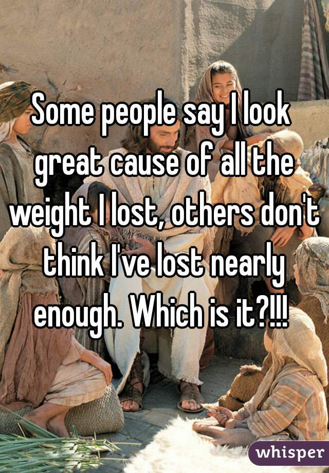 Some people say I look great cause of all the weight I lost, others don't think I've lost nearly enough. Which is it?!!!