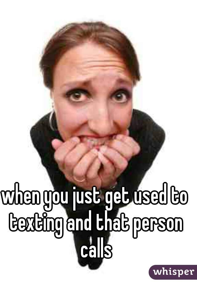 when you just get used to texting and that person calls