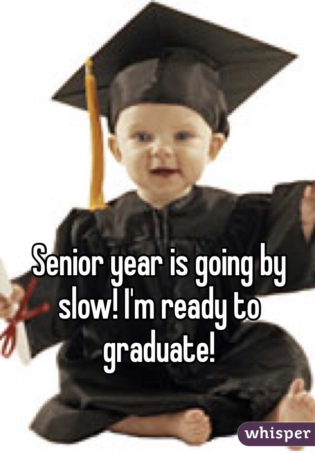 Senior year is going by slow! I'm ready to graduate!