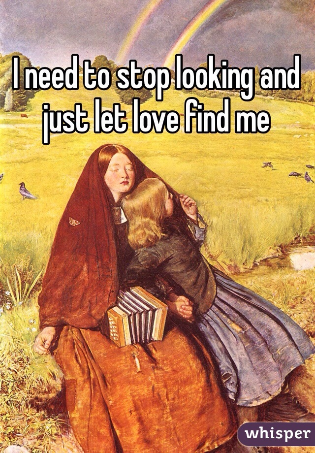 I need to stop looking and just let love find me