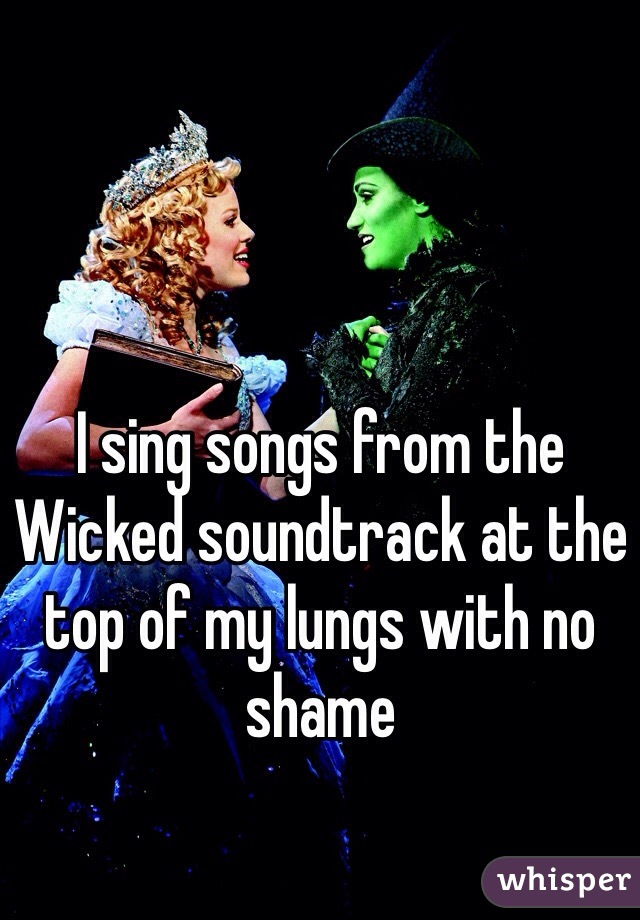 I sing songs from the Wicked soundtrack at the top of my lungs with no shame