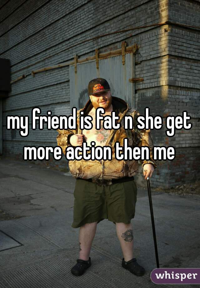 my friend is fat n she get more action then me