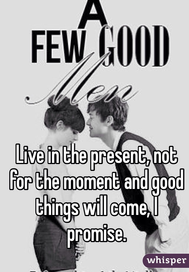 Live in the present, not for the moment and good things will come, I promise.