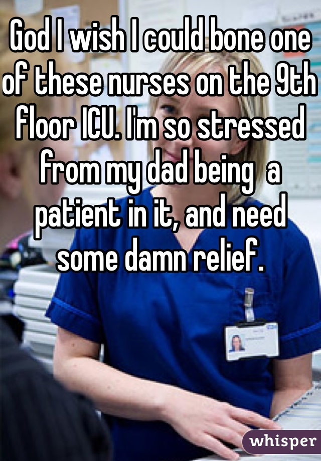 God I wish I could bone one of these nurses on the 9th floor ICU. I'm so stressed from my dad being  a patient in it, and need some damn relief.