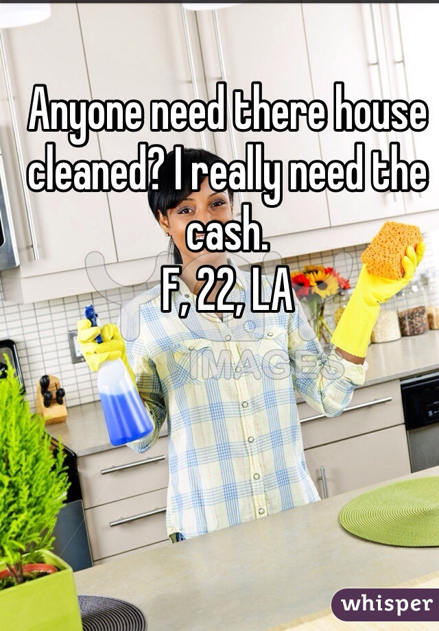 Anyone need there house cleaned? I really need the cash.  F, 22, LA
