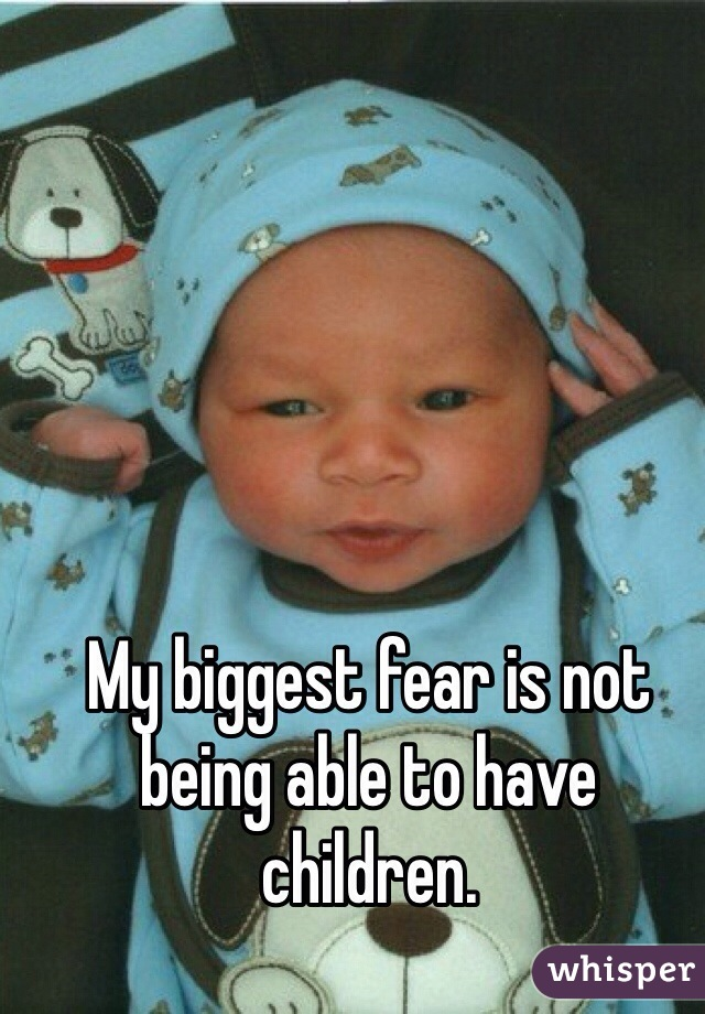 My biggest fear is not being able to have children.