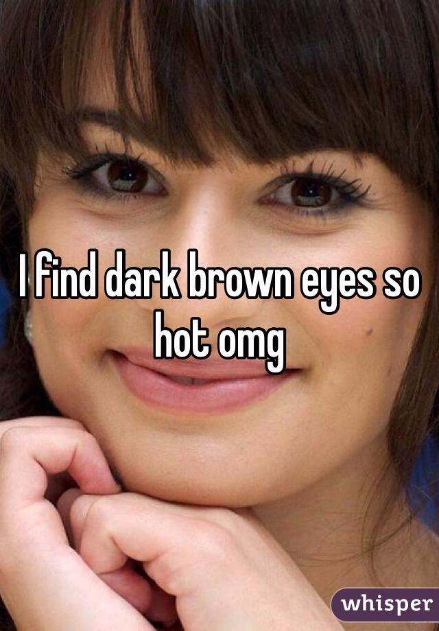 I find dark brown eyes so hot omg