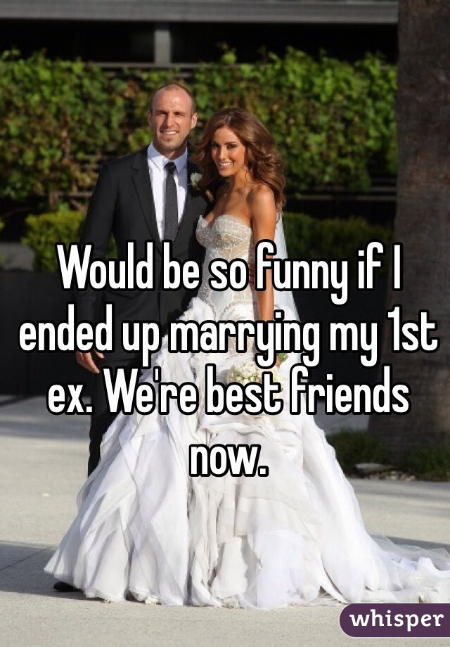 Would be so funny if I ended up marrying my 1st ex. We're best friends now.