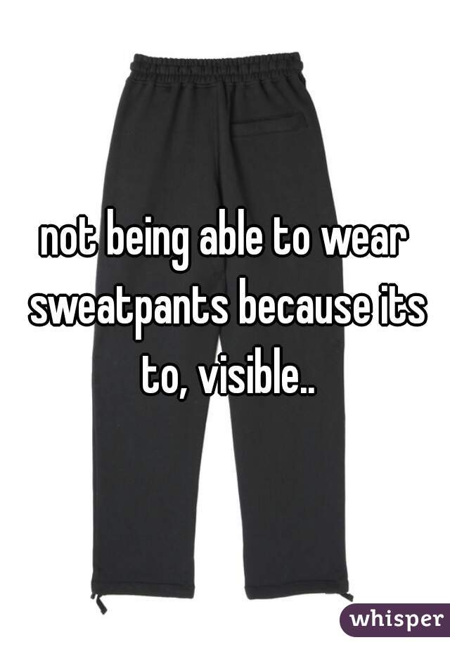 not being able to wear sweatpants because its to, visible..