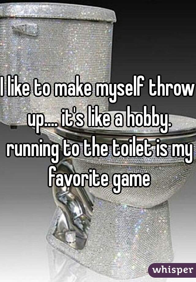 I like to make myself throw up.... it's like a hobby. running to the toilet is my favorite game