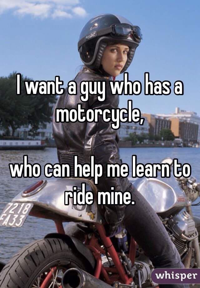I want a guy who has a motorcycle,   who can help me learn to ride mine.