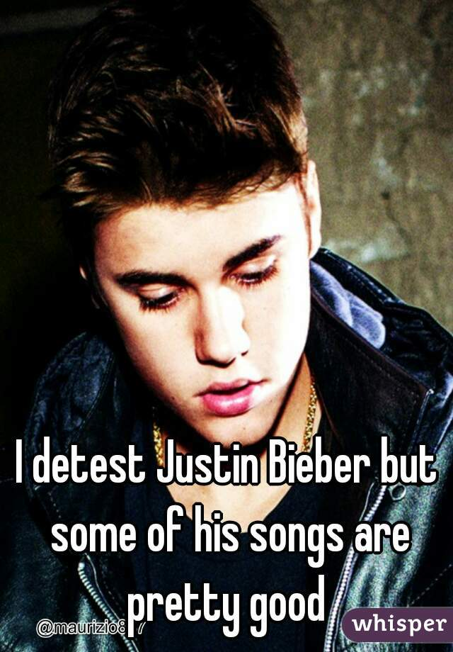 I detest Justin Bieber but some of his songs are pretty good