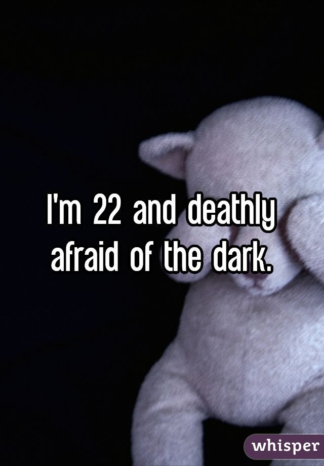 I'm 22 and deathly afraid of the dark.