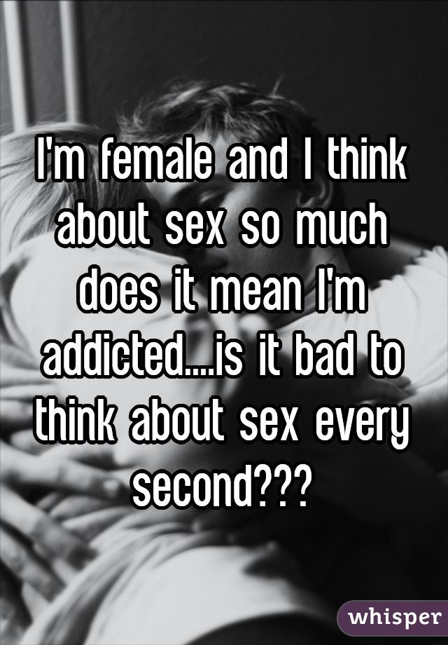 I'm female and I think about sex so much does it mean I'm addicted....is it bad to think about sex every second???