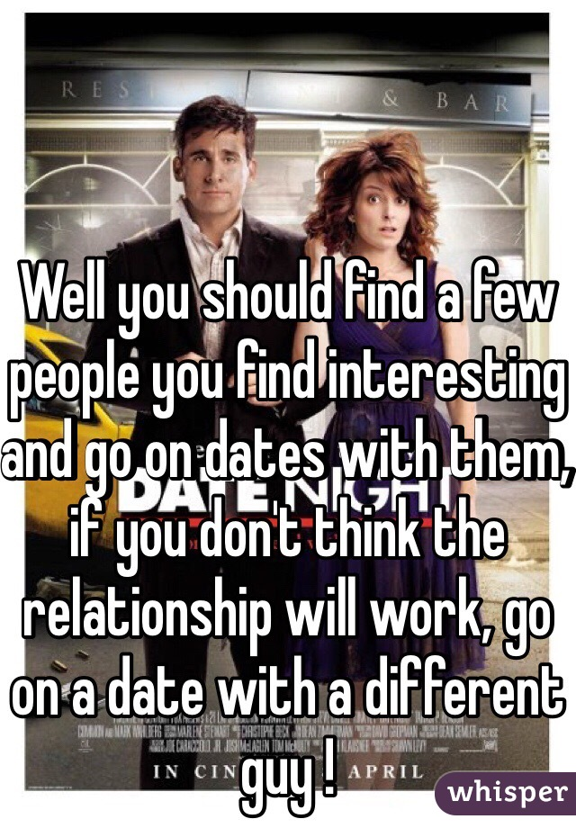 Well you should find a few people you find interesting and go on dates with them, if you don't think the relationship will work, go on a date with a different guy !