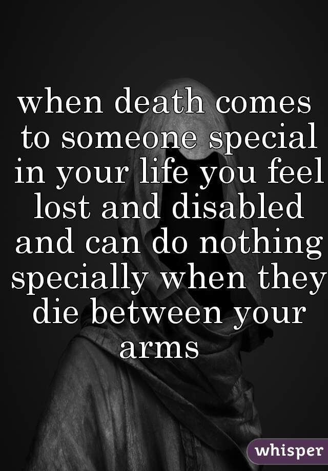 when death comes to someone special in your life you feel lost and disabled and can do nothing specially when they die between your arms