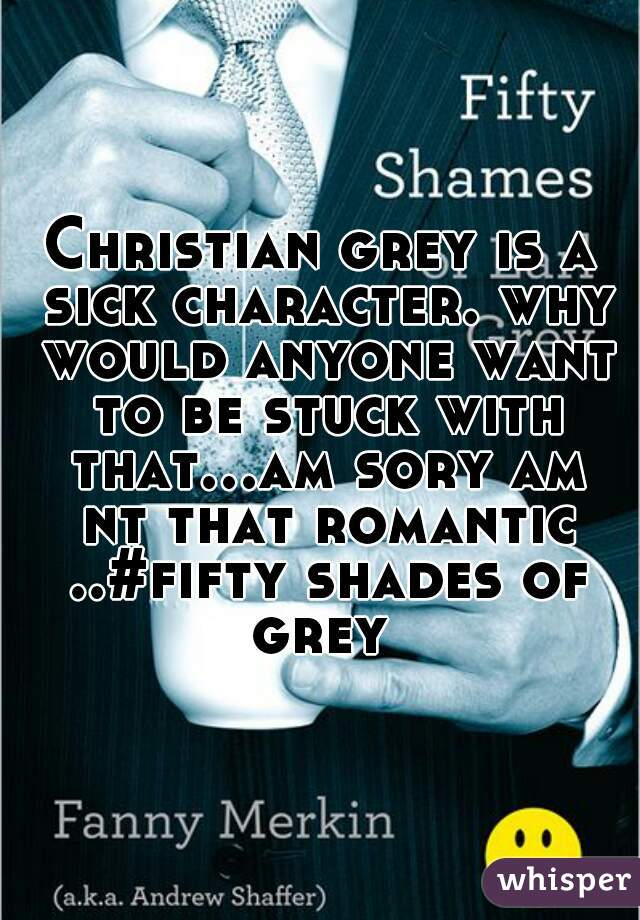 Christian grey is a sick character. why would anyone want to be stuck with that...am sory am nt that romantic ..#fifty shades of grey