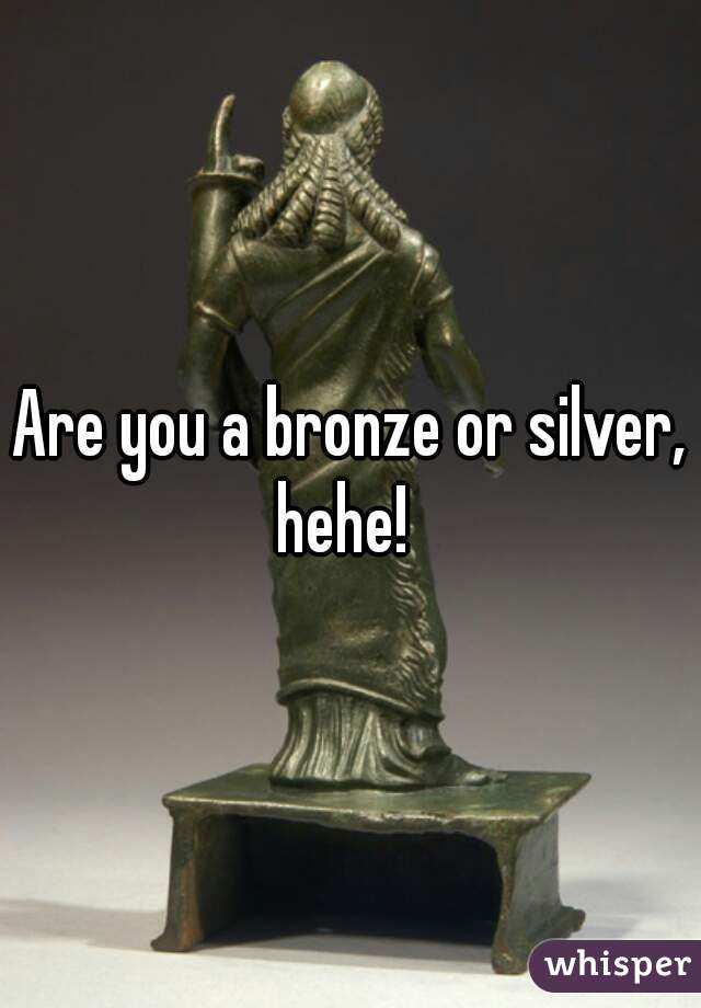 Are you a bronze or silver, hehe!