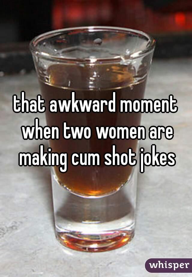 that awkward moment when two women are making cum shot jokes
