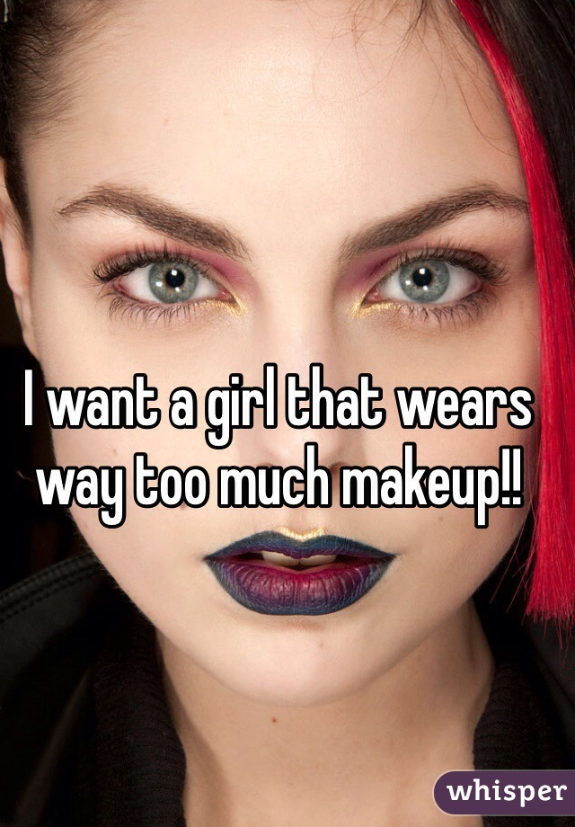 I want a girl that wears way too much makeup!!