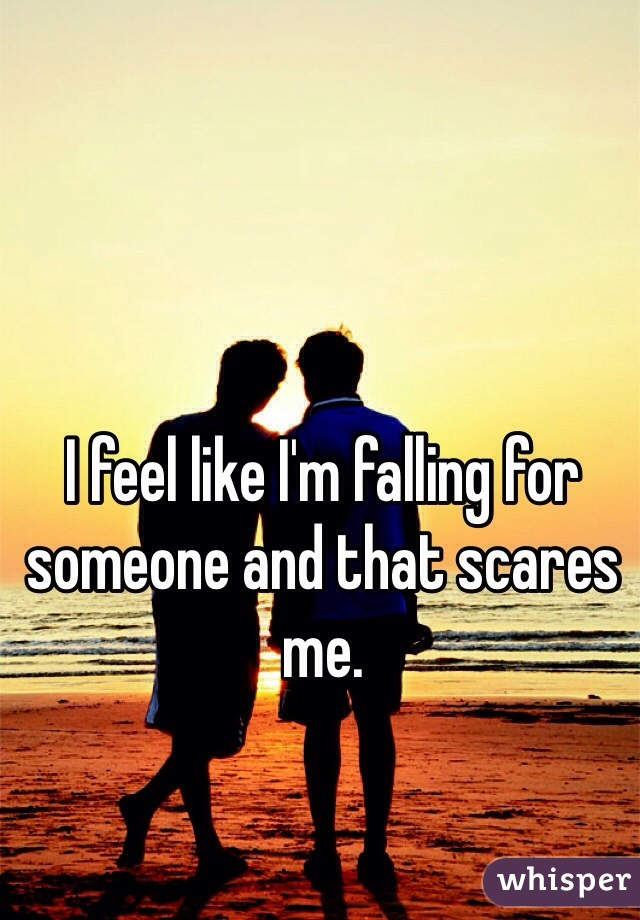 I feel like I'm falling for someone and that scares me.