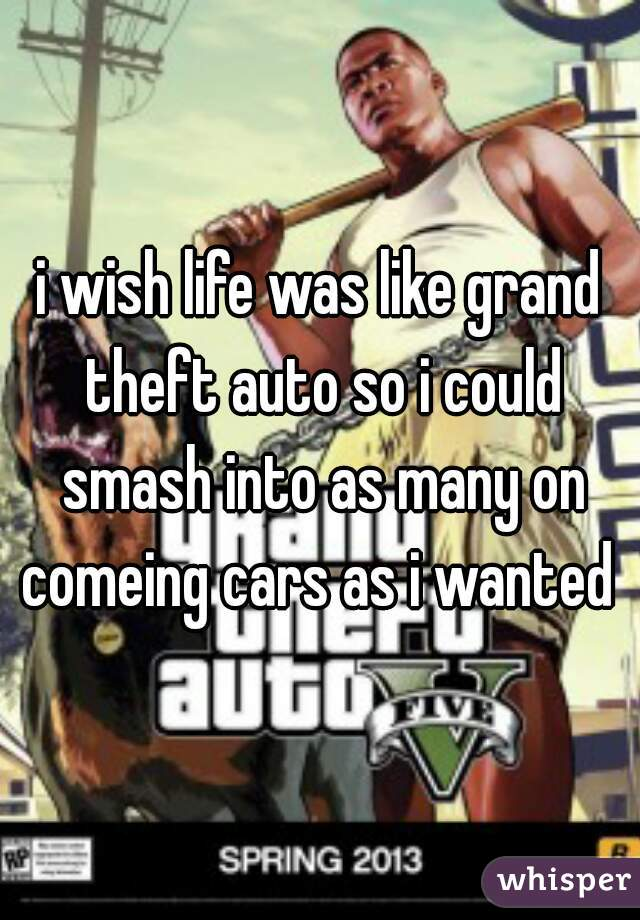 i wish life was like grand theft auto so i could smash into as many on comeing cars as i wanted
