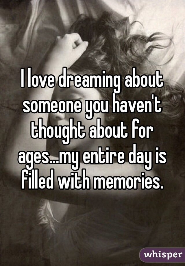 I love dreaming about someone you haven't thought about for ages...my entire day is filled with memories.