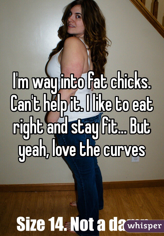I'm way into fat chicks. Can't help it. I like to eat right and stay fit... But yeah, love the curves