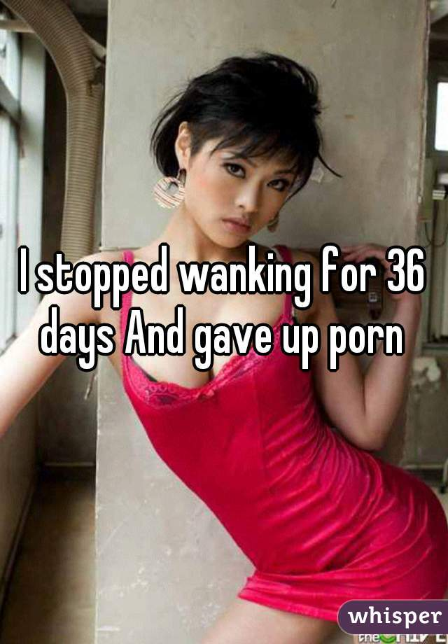 I stopped wanking for 36 days And gave up porn