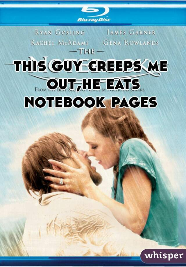 this guy creeps me out,he eats notebook pages