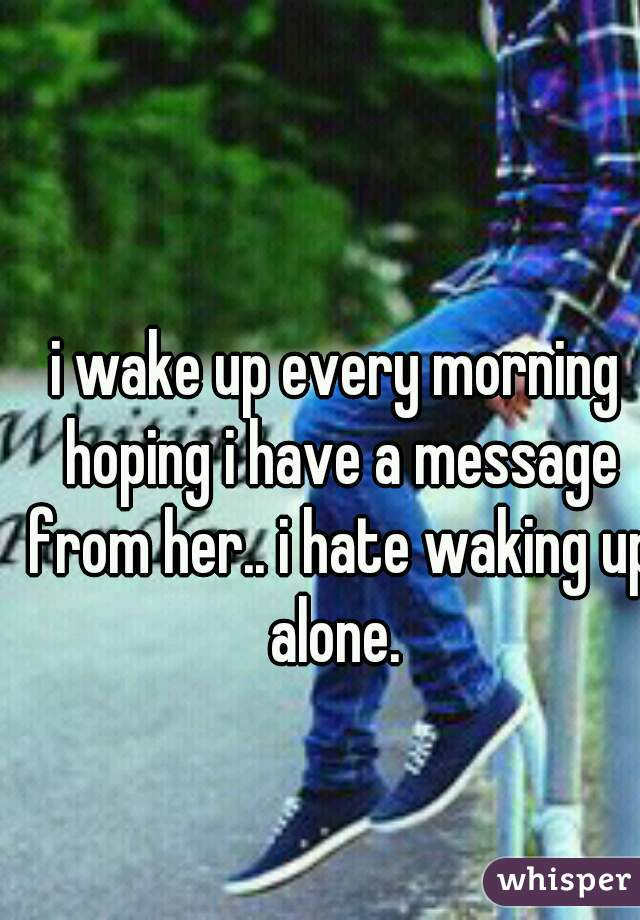 i wake up every morning hoping i have a message from her.. i hate waking up alone.