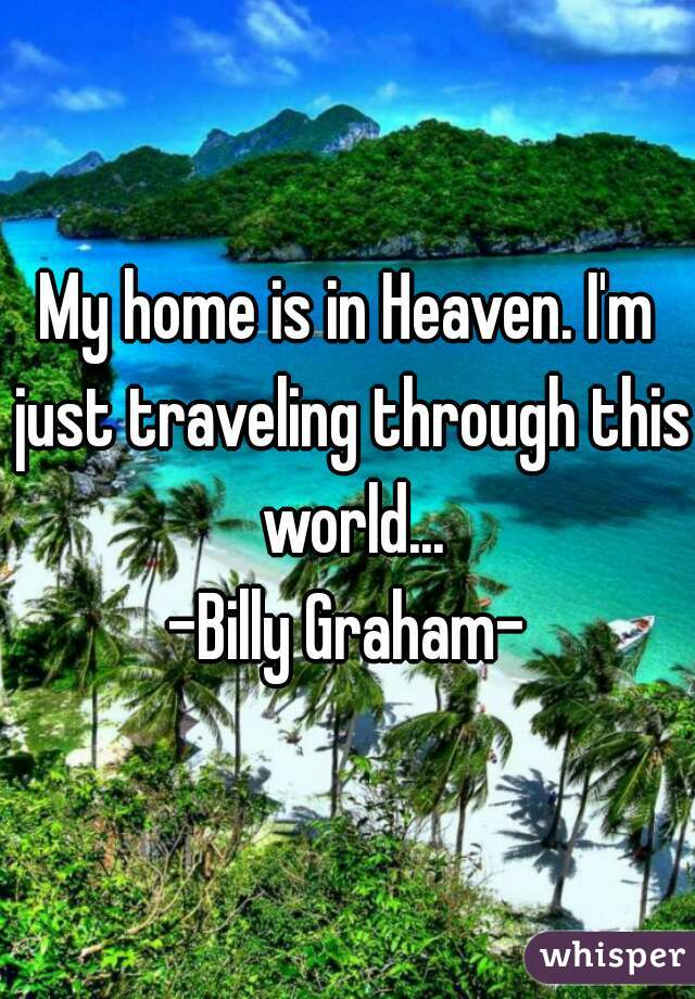 My home is in Heaven. I'm just traveling through this world...  -Billy Graham-