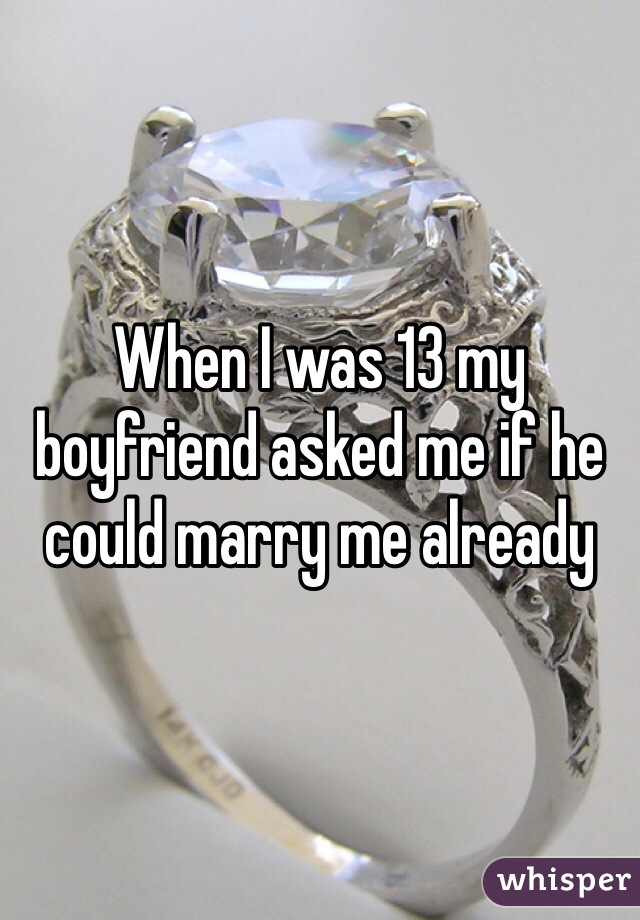 When I was 13 my boyfriend asked me if he could marry me already