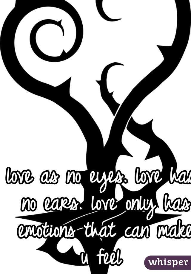 love as no eyes. love has no ears. love only has emotions that can make u feel