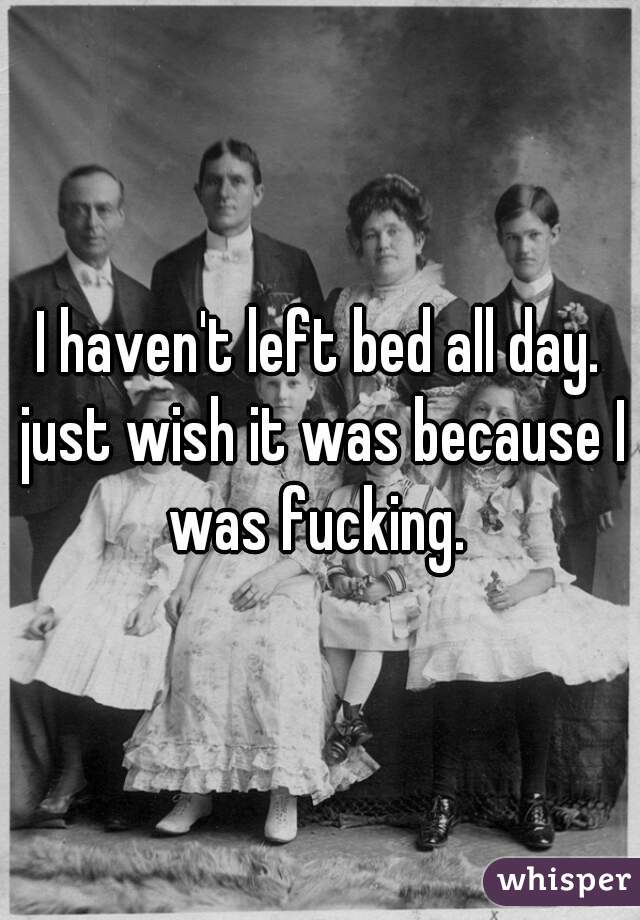 I haven't left bed all day. just wish it was because I was fucking.