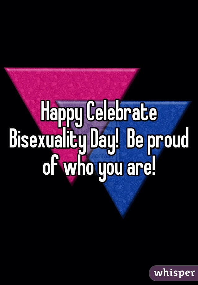 Happy Celebrate Bisexuality Day!  Be proud of who you are!
