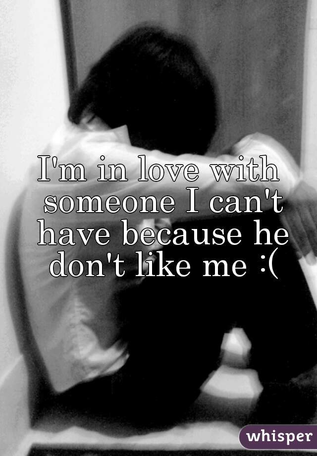 I'm in love with someone I can't have because he don't like me :(
